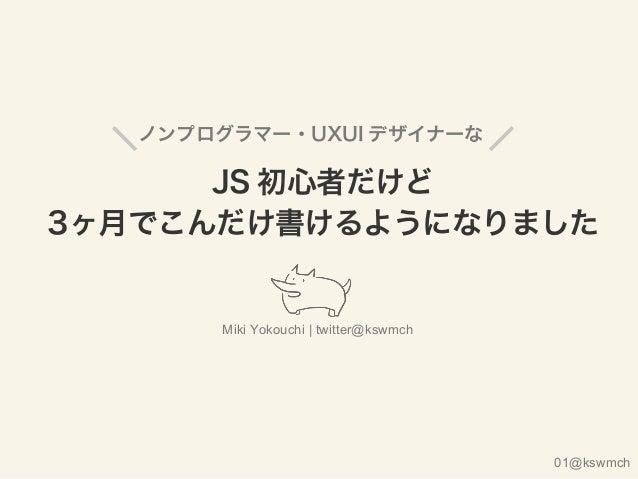 ノンプログラマー・UXUI デザイナーな JS 初心者だけど 3ヶ月でこんだけ書けるようになりました Miki Yokouchi | twitter@kswmch 01@kswmch