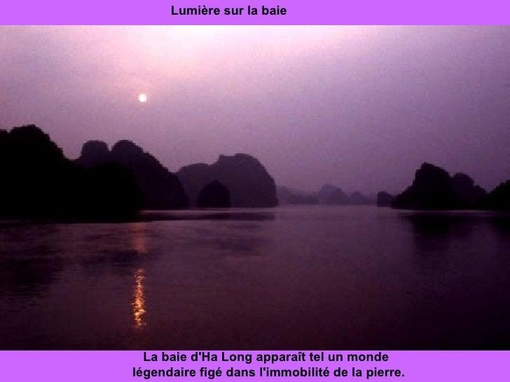 Lumière sur la baie La baie d'Ha Long apparaît tel un monde  légendaire figé dans l'immobilité de la pierre.