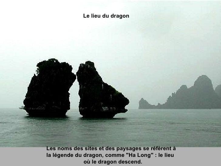 """Les noms des sites et des paysages se réfèrent à  la légende du dragon, comme """"Ha Long"""" : le lieu  où le dragon ..."""