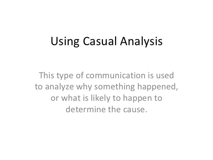 Using Casual Analysis This type of communication is used to analyze why something happened, or what is likely to happen to...