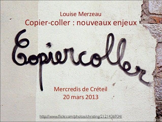 Mercredis de Créteil20 mars 2013Copier-‐coller : nouveaux enjeuxLouise Merzeauhttp://www.flickr.com/photos...