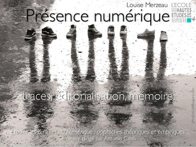 Présence numérique Louise Merzeau grougrou.deviantart.com traces, éditorialisation, mémoire Étudier les cultures du numéri...