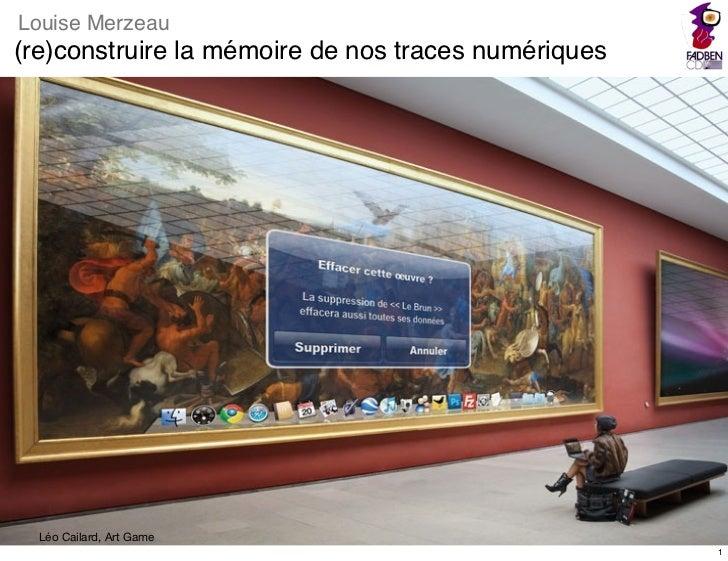 Louise Merzeau(re)construire la mémoire de nos traces numériques                              1  Léo Cailard, Art Game    ...