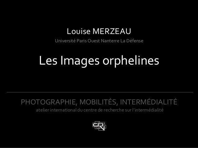 !PHOTOGRAPHIE,!MOBILITÉS,!INTERMÉDIALITÉ!!!Louise!MERZEAU!Université!Paris!Ouest!Nanterre!La!Défense!Les!Images!orphelines...