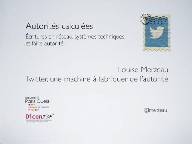 Autorités calculéesÉcritures en réseau, systèmes techniqueset faire autoritéLouise MerzeauTwitter, une machine à fabriquer...