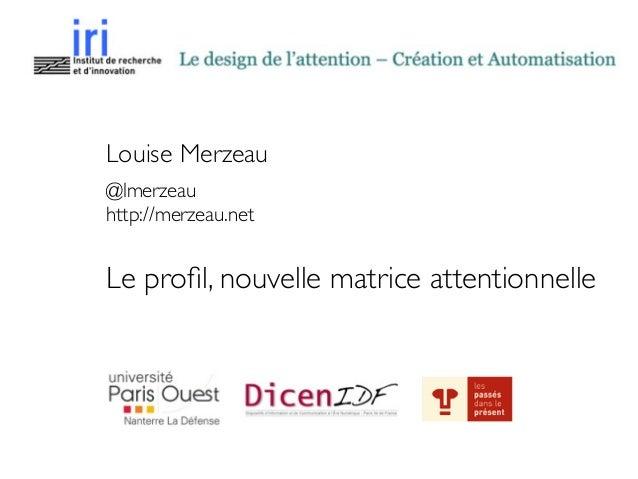 Louise Merzeau  @lmerzeau  http://merzeau.net  ! Le profil, nouvelle matrice attentionnelle