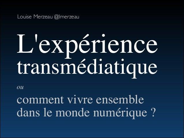 Louise Merzeau @lmerzeau L'expérience transmédiatique  ou   comment vivre ensemble  dans le monde numérique ?