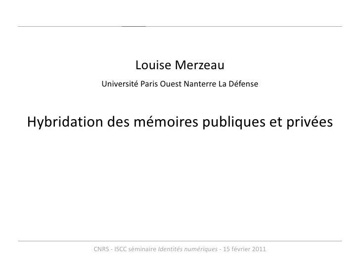 <ul><li>Louise Merzeau </li></ul><ul><li>Université Paris Ouest Nanterre La Défense </li></ul><ul><li>Hybridation des mémo...