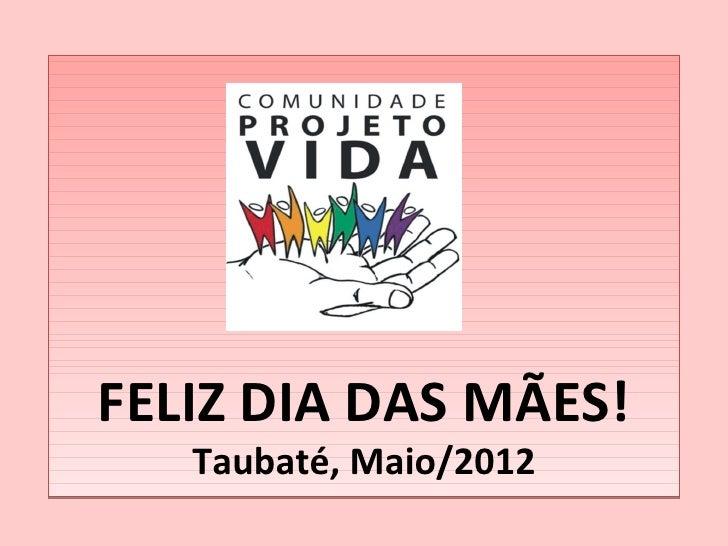 FELIZ DIA DAS MÃES!   Taubaté, Maio/2012
