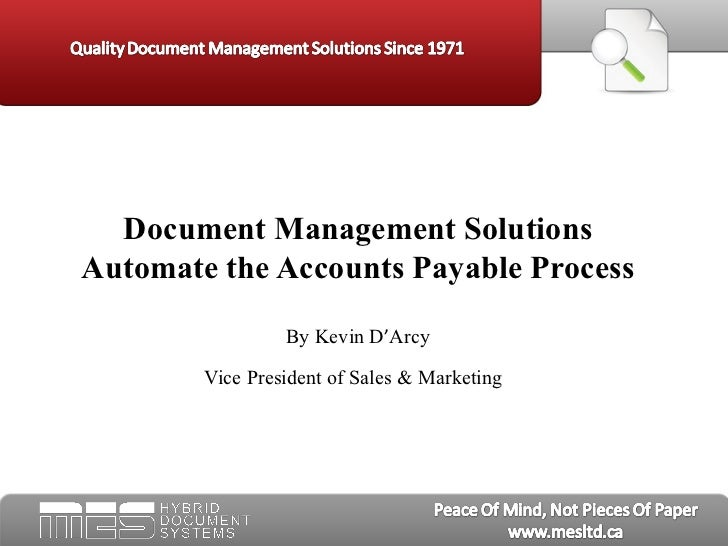 Document Management Solutions Automate the Accounts Payable Process By Kevin D ' Arcy Vice President of Sales & Marketing