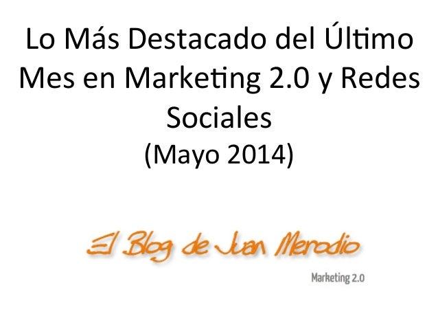 Lo  Más  Destacado  del  Úl/mo   Mes  en  Marke/ng  2.0  y  Redes   Sociales   (Mayo  2014)