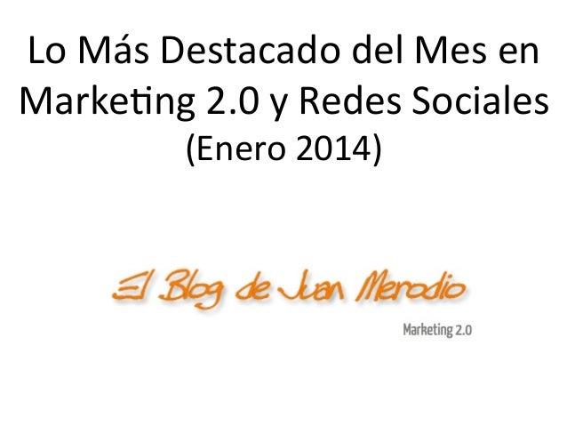 Lo  Más  Destacado  del  Mes  en   Marke1ng  2.0  y  Redes  Sociales   (Enero  2014)