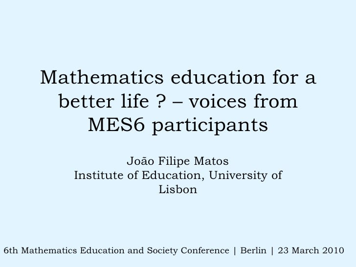 Mathematics education for a better life ? – voices from MES6 participants João Filipe Matos Institute of Education, Univer...