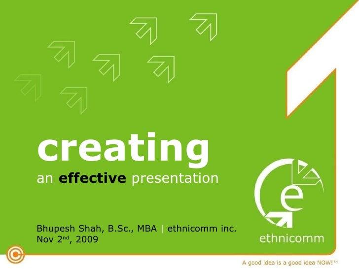 creatingan effective presentation<br />Bhupesh Shah, B.Sc., MBA |ethnicomm inc. Nov 2nd, 2009<br />