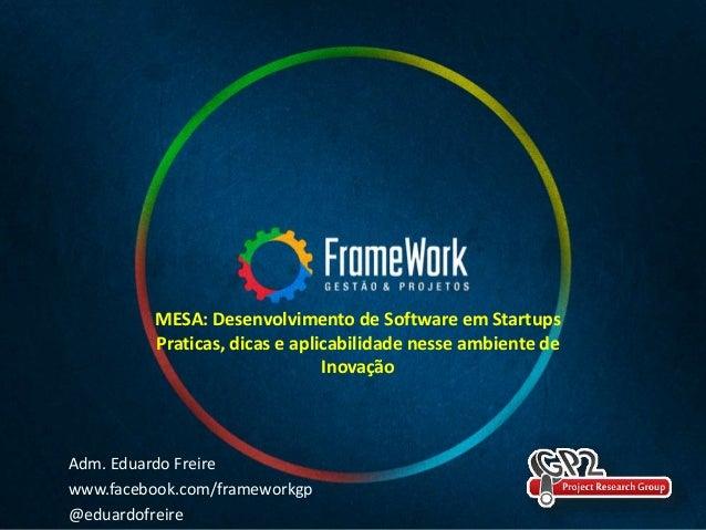 Adm. Eduardo Freire www.facebook.com/frameworkgp @eduardofreire MESA: Desenvolvimento de Software em Startups Praticas, di...