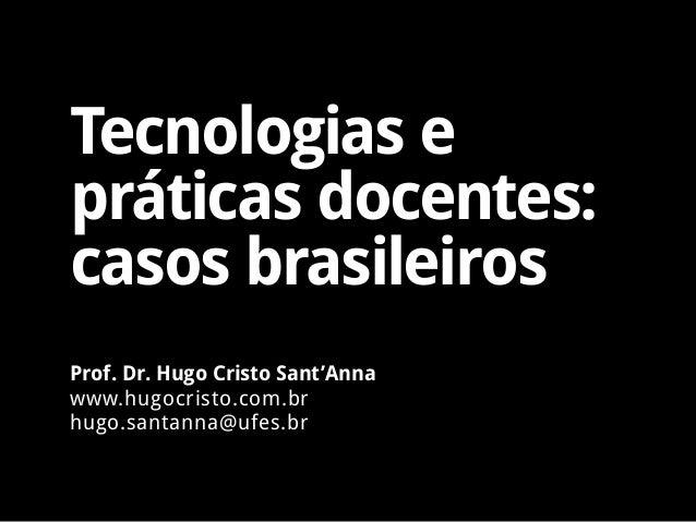 Tecnologias e práticas docentes: casos brasileiros Prof. Dr. Hugo Cristo Sant'Anna www.hugocristo.com.br hugo.santanna@ufe...