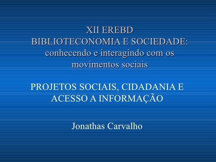 XII EREBD BIBLIOTECONOMIA E SOCIEDADE: conhecendo e interagindo com os movimentos sociais PROJETOS SOCIAIS, CIDADANIA E AC...