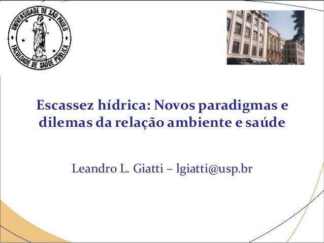 Escassez hídrica: Novos paradigmas e dilemas da relação ambiente e saúde Leandro L. Giatti – lgiatti@usp.br