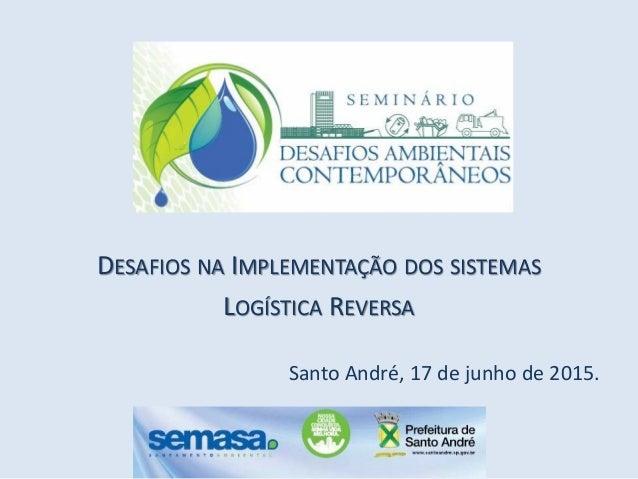 DESAFIOS NA IMPLEMENTAÇÃO DOS SISTEMAS LOGÍSTICA REVERSA Santo André, 17 de junho de 2015.