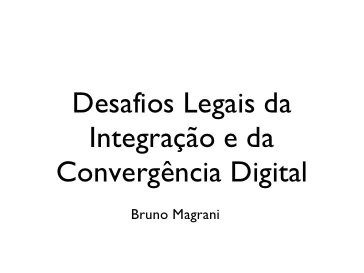 Desafios Legais da Integração e da Convergência Digital Bruno Magrani
