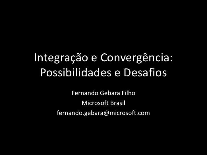 Integração e Convergência:Possibilidades e Desafios<br />Fernando Gebara Filho<br />Microsoft Brasil<br />fernando.gebara@...