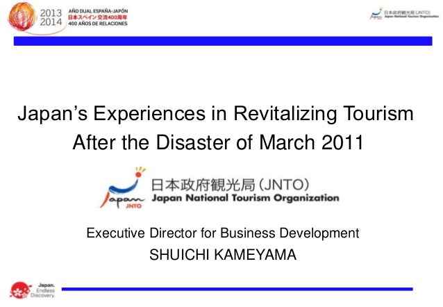 Japan's Experiences in Revitalizing Tourism After the Disaster of March 2011  Executive Director for Business Development ...