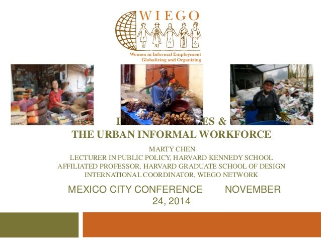 INCLUSIVE CITIES &  THE URBAN INFORMAL WORKFORCE  MARTY CHEN  LECTURER IN PUBLIC POLICY, HARVARD KENNEDY SCHOOL  AFFILIATE...
