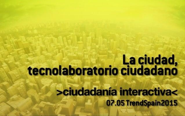 Laciudad, tecnolaboratoriociudadano ! >ciudadanía interactiva<! 07.05TrendSpain2015