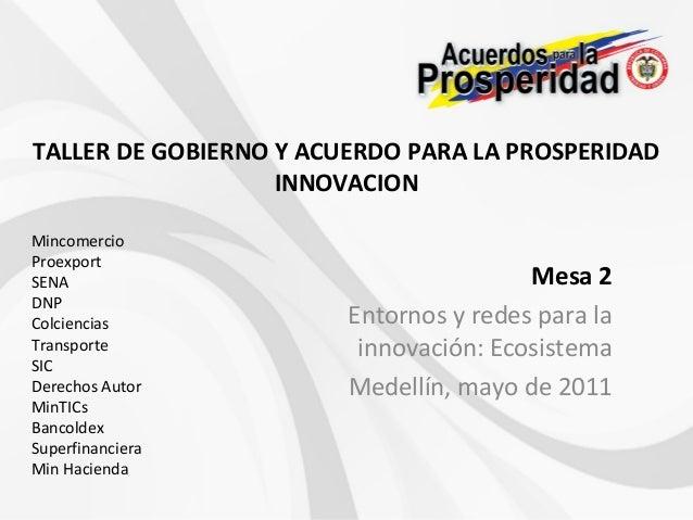 TALLER DE GOBIERNO Y ACUERDO PARA LA PROSPERIDADINNOVACIONMesa 2Entornos y redes para lainnovación: EcosistemaMedellín, ma...