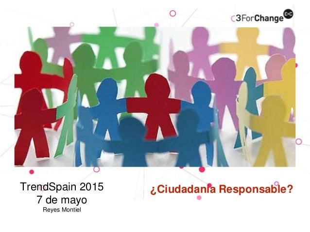 ¿Ciudadanía Responsable?TrendSpain 2015 7 de mayo Reyes Montiel