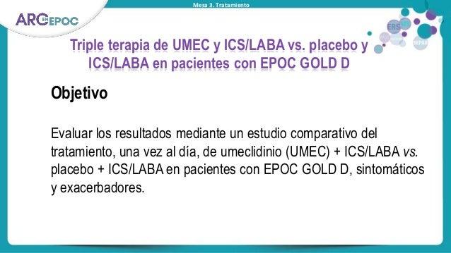 Mesa 3. Tratamiento Triple terapia de UMEC y ICS/LABA vs. placebo y ICS/LABA en pacientes con EPOC GOLD D Objetivo Evaluar...