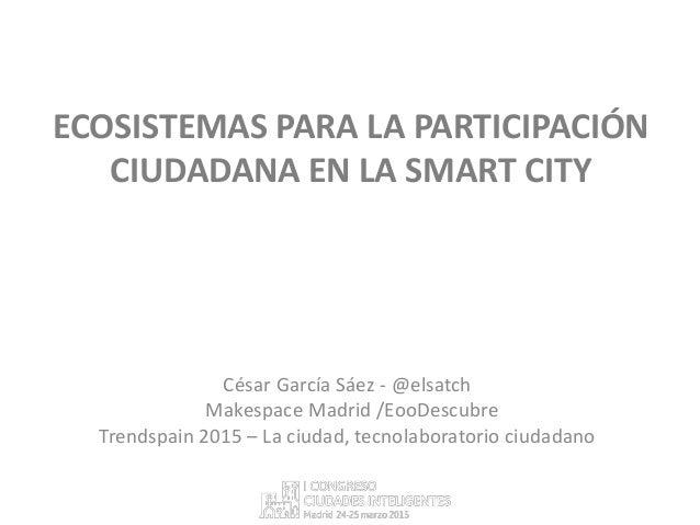 ECOSISTEMAS PARA LA PARTICIPACIÓN CIUDADANA EN LA SMART CITY César García Sáez - @elsatch Makespace Madrid /EooDescubre Tr...