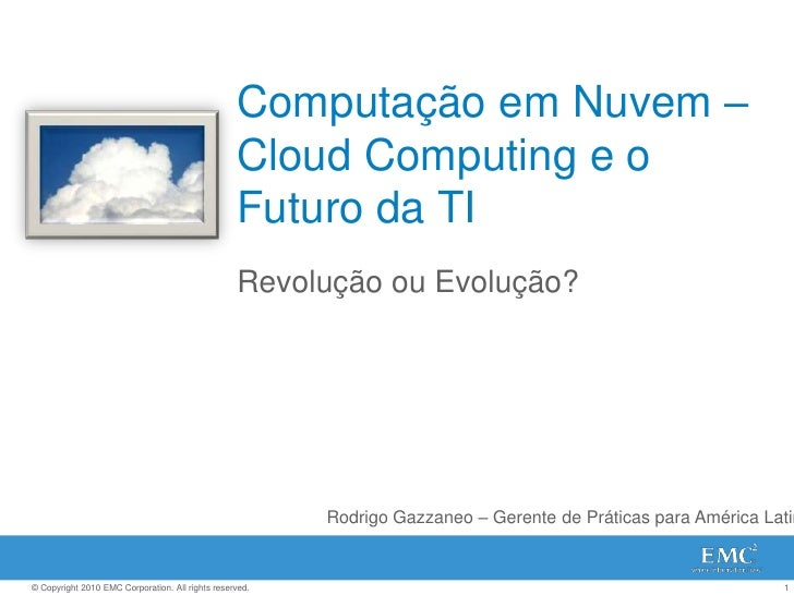 Computação em Nuvem – Cloud Computing e o Futuro da TI<br />Revolução ou Evolução?<br />Rodrigo Gazzaneo – Gerente de Prát...