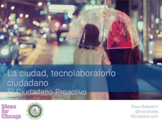 Mara Balestrini @marabales Marabales.com La ciudad, tecnolaboratorio ciudadano El Ciudadano Proactivo
