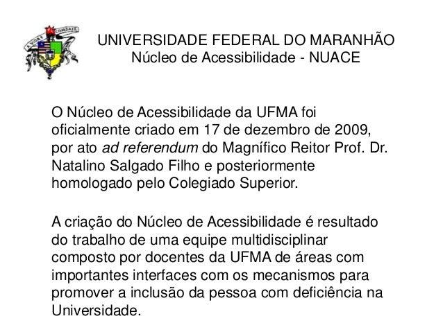 UNIVERSIDADE FEDERAL DO MARANHÃO Núcleo de Acessibilidade - NUACE O Núcleo de Acessibilidade da UFMA foi oficialmente cria...
