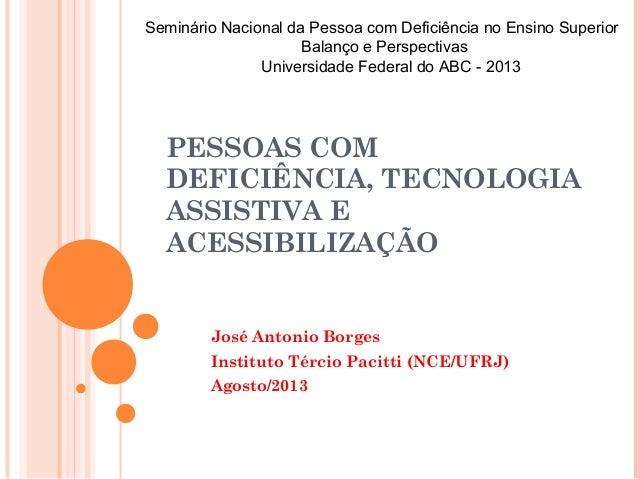 PESSOAS COM DEFICIÊNCIA, TECNOLOGIA ASSISTIVA E ACESSIBILIZAÇÃO José Antonio Borges Instituto Tércio Pacitti (NCE/UFRJ) Ag...