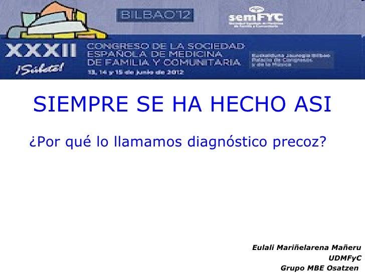 SIEMPRE SE HA HECHO ASI¿Por qué lo llamamos diagnóstico precoz?                             Eulali Mariñelarena Mañeru    ...