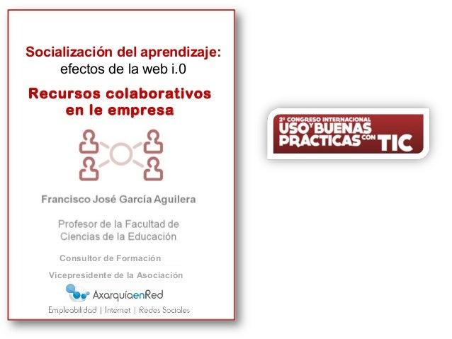 Recursos colaborativos en la empresa SOCIALIZACIÓN DEL APRENDIZAJE: EFECTOS DE LA WEB i.0 Socialización del aprendizaje: e...
