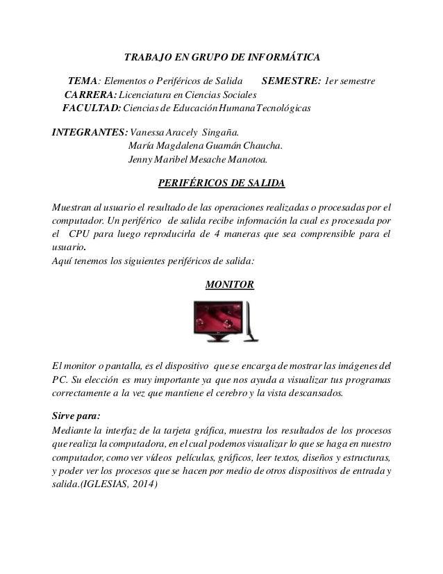 TRABAJO EN GRUPO DE INFORMÁTICA TEMA: Elementos o Periféricos de Salida SEMESTRE: 1er semestre CARRERA:Licenciatura en Cie...