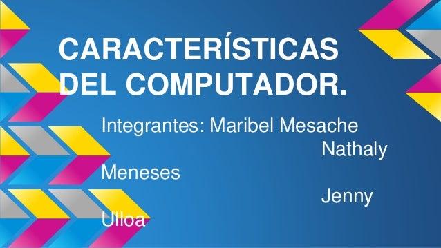 CARACTERÍSTICAS DEL COMPUTADOR. Integrantes: Maribel Mesache Nathaly Meneses Jenny Ulloa