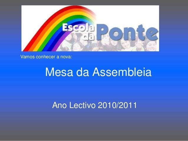 Mesa da Assembleia Ano Lectivo 2010/2011 Vamos conhecer a nova: