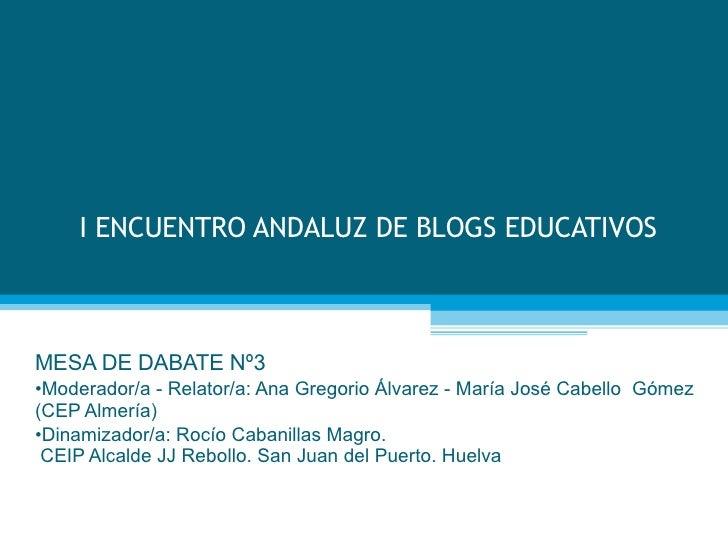 I ENCUENTRO ANDALUZ DE BLOGS EDUCATIVOS <ul><li>MESA DE DABATE Nº3 </li></ul><ul><li>Moderador/a - Relator/a: Ana Gregorio...