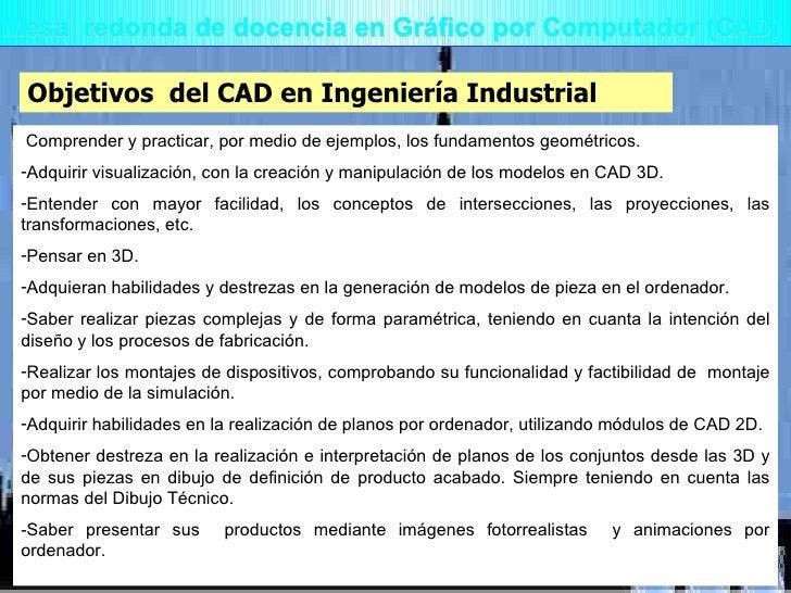 Mesa  redonda de docencia en Gráfico por Computador (CAD) Objetivos  del CAD en Ingeniería Industrial <ul><li> Comprender...