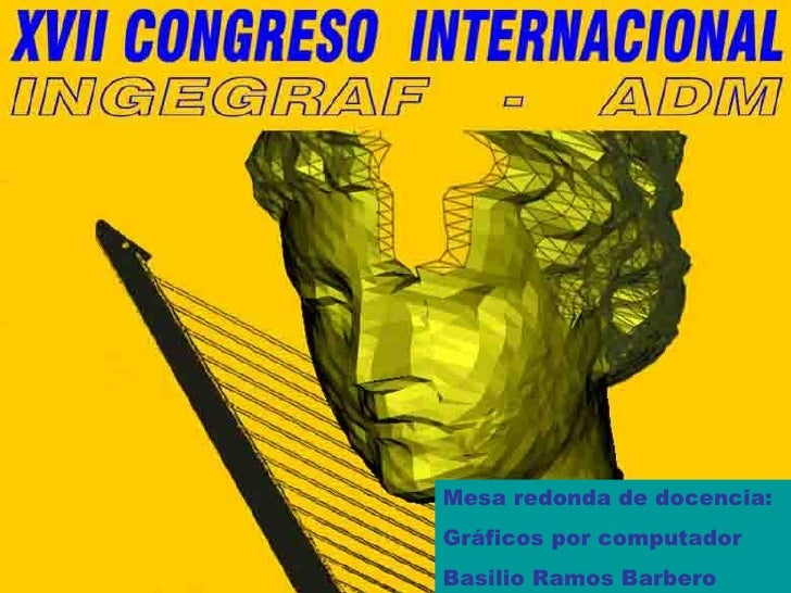 Mesa redonda de docencia: Gráficos por computador Basilio Ramos Barbero