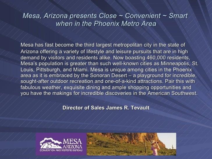 Mesa, Arizona presents Close ~ Convenient ~ Smart           when in the Phoenix Metro Area  Mesa has fast become the third...