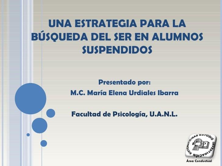 UNA ESTRATEGIA PARA LA BÚSQUEDA DEL SER EN ALUMNOS SUSPENDIDOS Presentado por: M.C. María Elena Urdiales Ibarra Facultad d...
