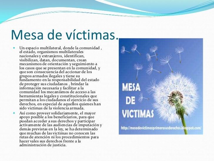 Mesa de víctimas.   Un espacio multilateral, donde la comunidad ,    el estado, organismos multilaterales    nacionales y...