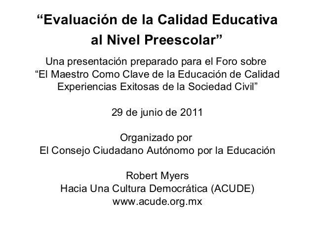 """""""Evaluación de la Calidad Educativa       al Nivel Preescolar""""  Una presentación preparado para el Foro sobre""""El Maestro C..."""