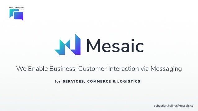 Mesaic Technology sebastian.kellner@mesaic.co We Enable Business-Customer Interaction via Messaging for SERVICES, COMMERC ...
