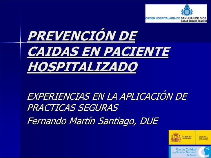 PREVENCIÓN DE CAIDAS EN PACIENTE HOSPITALIZADO  EXPERIENCIAS EN LA APLICACIÓN DE PRACTICAS SEGURAS Fernando Martín Santiag...